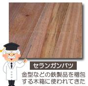 セランガンバツ(イエローバラウ、バンキライ、バラウ、バツー)金型などの鉄製品を梱包するための木箱に使われてきた
