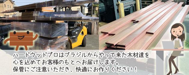 ハードウッドプロはブラジルからやって来た木材達を心を込めてお客様のもとへお届けします。保管にご注意いただき、快適にお作りください